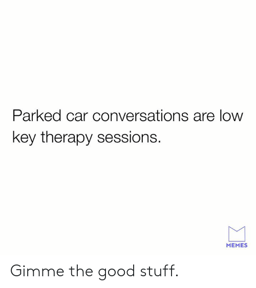 Dank, Low Key, and Memes: Parked car conversations are low  key therapy sessions.  MEMES Gimme the good stuff.