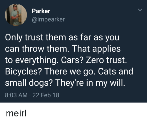 small dogs: Parker  @impearker  Only trust them as far as you  can throw them. That applies  to everything. Cars? Zero trust.  Bicycles? There we go. Cats and  small dogs? They're in my will.  8:03 AM 22 Feb 18 meirl