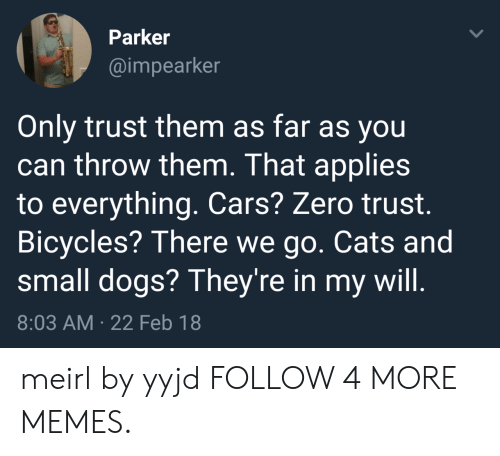 Cars, Cats, and Dank: Parker  @impearker  Only trust them as far as you  can throw them. That applies  to everything. Cars? Zero trust  Bicycles? There we go. Cats and  small dogs? They're in my will.  8:03 AM 22 Feb 18 meirl by yyjd FOLLOW 4 MORE MEMES.
