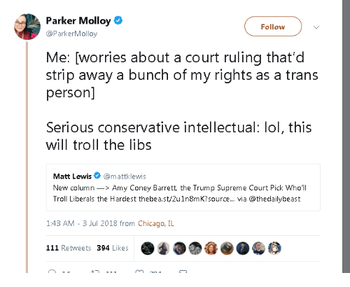chicago il: Parker Molloy  Follow  @ParkerMolloy  Me: [worries about a court ruling that'd  person]  Serious conservative intellectual: lol, this  strip away a bunch of my rights as a trans  will troll the libs  Matt Lewis@mattklewis  New column>Amy Coney Barrett the Trump Supreme Court Pick Who'll  Troll Liberals the Hardest thebea.st/2u1n8mK?source.. via @thedailybeast  1:43 AM - 3 Jul 2018 from Chicago, IL  111 Retweets 394 Likes