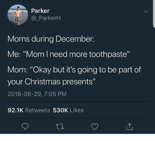 "Christmas, Dank, and Moms: Parker  @ ParkerH  Moms during December:  Me: ""Mom l need more toothpaste""  Mom: ""Okay but it's going to be part of  your Christmas presents""  2018-08-29, 7:05 PM  92.1K Retweets 530K Likes"