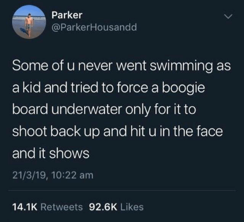 Dank, Never, and Swimming: Parker  @ParkerHousandd  Some of u never went swimming as  a kid and tried to force a boogie  board underwater only for it to  shoot back up and hit u in the face  and it shows  21/3/19, 10:22 am  14.1K Retweets 92.6K Likes