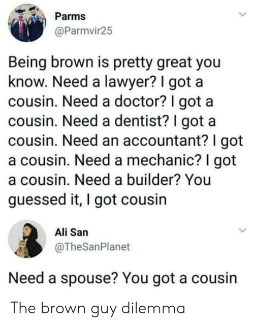 Ali, Doctor, and Lawyer: Parms  @Parmvir25  Being brown is pretty great you  know. Need a lawyer? I got a  cousin. Need a doctor? I got a  cousin. Need a dentist? I got a  cousin. Need an accountant? I got  a cousin. Need a mechanic? I got  a cousin. Need a builder? You  guessed it, I got cousin  Ali San  @TheSanPlanet  Need a spouse? You got a cousin The brown guy dilemma