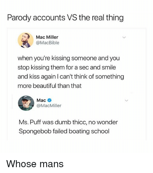 Beautiful, Dumb, and Mac Miller: Parody accounts VS the real thing  Mac Miller  @MacBible  when you're kissing someone and you  stop kissing them for a sec and smile  and kiss again I can't think of something  more beautiful than that  Mac  @MacMiller  Ms. Puff was dumb thicc, no wonder  Spongebob failed boating school Whose mans