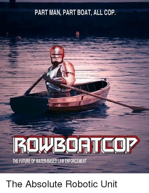 Robotic: PART MAN, PART BOAT, ALL COP  ROWBOATCOP  THE FUTURE OF WATER-BASED LAW ENFORCEMENT The Absolute Robotic Unit