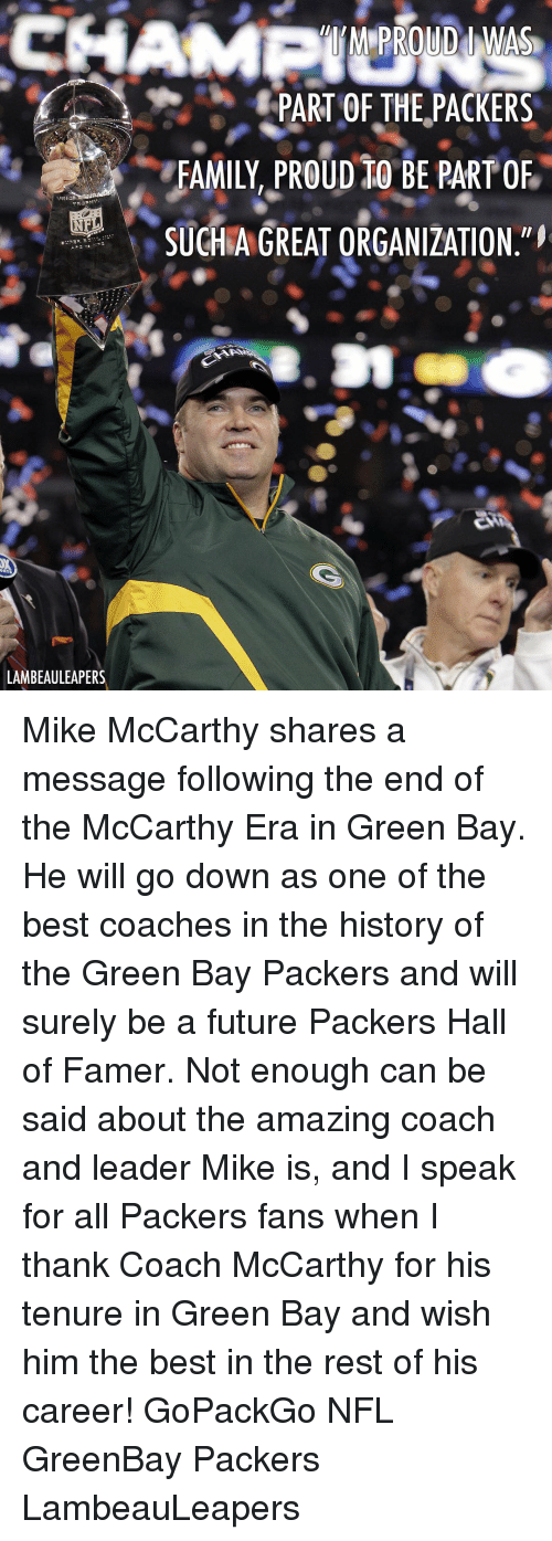 green bay: PART OF THE,PACKERS  FAMILY, PROuD tO BE PART OF  SUCHAGREAT ORGANIZATION  LAMBEAULEAPERS Mike McCarthy shares a message following the end of the McCarthy Era in Green Bay. He will go down as one of the best coaches in the history of the Green Bay Packers and will surely be a future Packers Hall of Famer. Not enough can be said about the amazing coach and leader Mike is, and I speak for all Packers fans when I thank Coach McCarthy for his tenure in Green Bay and wish him the best in the rest of his career! GoPackGo NFL GreenBay Packers LambeauLeapers