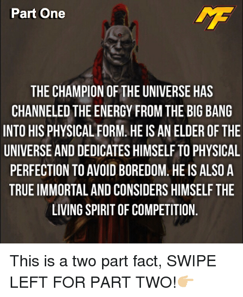 physicality: Part One  THE CHAMPION OF THE UNIVERSE HAS  CHANNELED THE ENERGY FROM THE BIG BANG  INTO HIS PHYSICAL FORM. HEIS AN ELDER OF THE  UNIVERSE ANDDEDICATES HIMSELF TO PHYSICAL  PERFECTION TO AVOID BOREDOM HEIS ALSO A  TRUEIMMORTAL AND CONSIDERS HIMSELF THE  LIVING SPIRITOF COMPETITION This is a two part fact, SWIPE LEFT FOR PART TWO!👉🏼