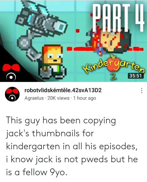 Been, Episodes, and Jack: PART4  Kndergarten  35:51  robotvlidskémtěle.428VA13D2  Agraelus 20K views 1 hour ago This guy has been copying jack's thumbnails for kindergarten in all his episodes, i know jack is not pweds but he is a fellow 9yo.