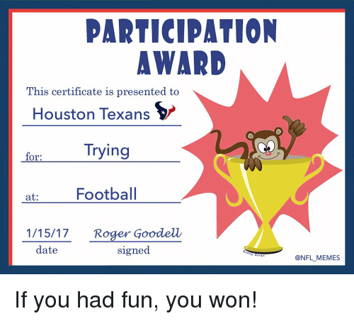 Houston Texans: PARTICIPATION  AWARD  This certificate is presented to  Houston Texans  Trying  for:  at  Football  1/15/17. Roger Goodell  date  signed  @NFL MEMES If you had fun, you won!