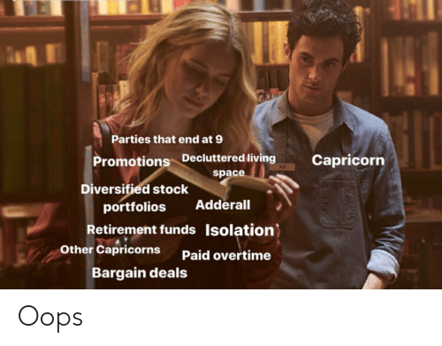 capricorns: Parties that end at 9  Promotions Decluttered living  space  Capricorn  Diversified stock  portfolios  Adderall  Retirement funds Isolation)  Other Capricorns  Paid overtime  Bargain deals Oops