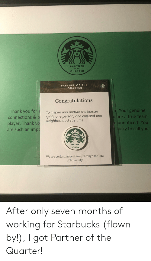 Starbucks, True, and Yo: PARTNER  OF THE  QUARTER  PARTNER OF THE  QUARTER  Congratulations  n! Your genuine  u are a true team  Ounnoticed! You  lucky to call you  Thank you for a  connections & p  player. Thank yo  are such an imp  To inspire and nurture the human  spirit-one person, one cup and one  neighborhood at a time.  PARTNER  OF THE  QUARTER  We are performance driven, through the lens  of humanity. After only seven months of working for Starbucks (flown by!), I got Partner of the Quarter!