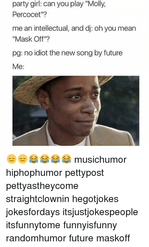 """percocet: party girl: can you play """"Molly,  Percocet""""?  me an intellectual, and dj: oh you mean  """"Mask Off""""?  pg: no idiot the new song by future  Me: 😑😑😂😂😂😂 musichumor hiphophumor pettypost pettyastheycome straightclownin hegotjokes jokesfordays itsjustjokespeople itsfunnytome funnyisfunny randomhumor future maskoff"""