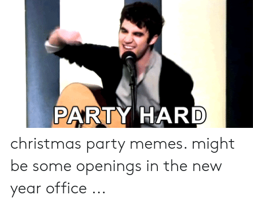Christmas Party Meme.Party Hard Christmas Party Memes Might Be Some Openings In