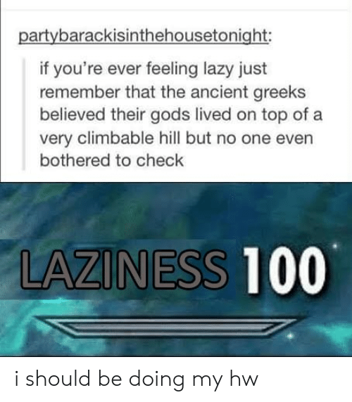 Lazy, Ancient, and Laziness: partybarackisinthehousetonight:  if you're ever feeling lazy just  remember that the ancient greeks  believed their gods lived on top of a  very climbable hill but no one even  bothered to check  LAZINESS 100 i should be doing my hw