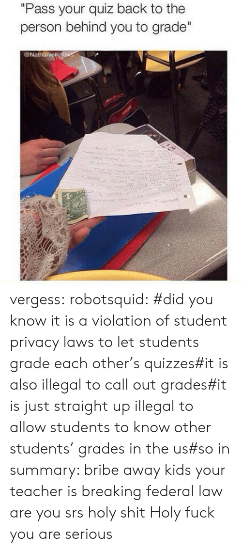 "policy: ""Pass your quiz back to the  person behind you to grade""  @Nathanielkrfows vergess:  robotsquid:  #did you know it is a violation of student privacy laws to let students grade each other's quizzes#it is also illegal to call out grades#it is just straight up illegal to allow students to know other students' grades in the us#so in summary: bribe away kids your teacher is breaking federal law  are you srs holy shit  Holy fuck you are serious"