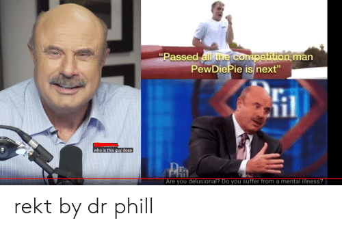 "Next, Who, and Man: ""Passed all tne competition man  PewDiePie is next""  who is this guy does  Phil  