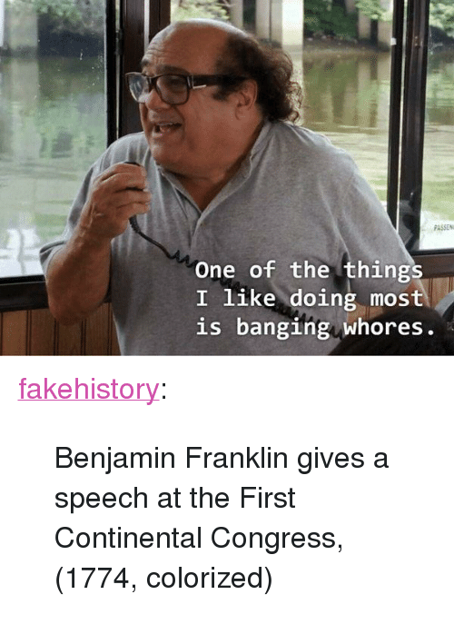 """Benjamin Franklin: PASSEN  One of the things  I like doing most  is banging whores. <p><a href=""""https://fakehistory.tumblr.com/post/174643144414/benjamin-franklin-gives-a-speech-at-the-first"""" class=""""tumblr_blog"""">fakehistory</a>:</p>  <blockquote><p>Benjamin Franklin gives a speech at the First Continental Congress, (1774, colorized)</p></blockquote>"""