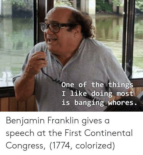 Benjamin Franklin: PASSEN  One of the things  I like doing most  is banging whores. Benjamin Franklin gives a speech at the First Continental Congress, (1774, colorized)