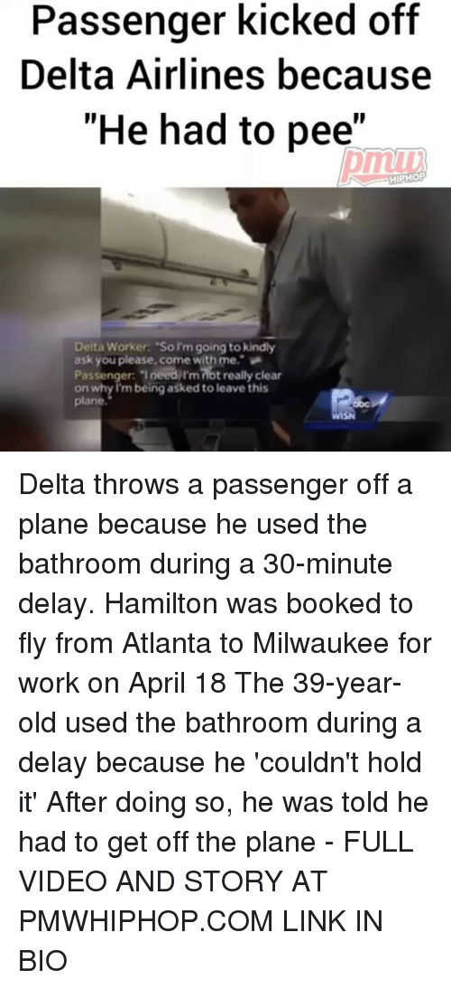"Memes, Work, and Delta: Passenger kicked off  Delta Airlines because  ""He had to pee""  HIPHOP  Delta Worker: ""So I'm going to kindly  ask you please come with me.  Passenger: Ineedilmnotreally clear  on why I'm being asked to leave this  plane Delta throws a passenger off a plane because he used the bathroom during a 30-minute delay. Hamilton was booked to fly from Atlanta to Milwaukee for work on April 18 The 39-year-old used the bathroom during a delay because he 'couldn't hold it' After doing so, he was told he had to get off the plane - FULL VIDEO AND STORY AT PMWHIPHOP.COM LINK IN BIO"