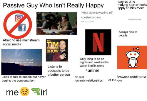 """Being Alone, Anime, and Netflix: Passive Guy Who lsn't Really Happy  wastes time  making starterpacks  apply to him more  """"what state do you live in?""""  constant anxiety  8r8/15, 1:18 AM  You don't have any Sheps  Always nice to  people  Afraid to use mainstream  social media  THE  TIM  FERRISS  SHOW  Only thing to do on  nights and weekend is  watch Netflix alone  AsI say l don't want to kill myself  ldn't mind dying  Listens to  podcasts to be  a better personNo real  +anime  Browses reddit most  Likes to talk to people but never  beains the conversation  romantic relationships  of the day me😖🔫irl"""
