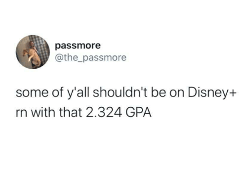 Disney: passmore  @the_passmore  some of y'all shouldn't be on Disney+  rn with that 2.324 GPA