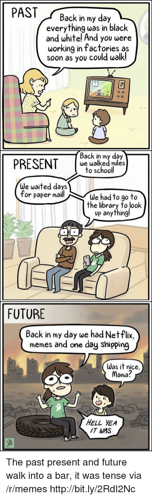 Future, Memes, and Netflix: PASTBack in my day  everything was in black  and white! And you were  working in factories as  soon as you could walk!  PRESENT s  Back in my day  we walked miles  to school  We waited days  for paper mail!  We had to go to  the library to look  up anything!  FUTURE  Back in my day we had Netflix,  memes and one day shipping  Was it nice,  Mama?  HELL YEA  IT WAS The past present and future walk into a bar, it was tense via /r/memes http://bit.ly/2RdI2Nc