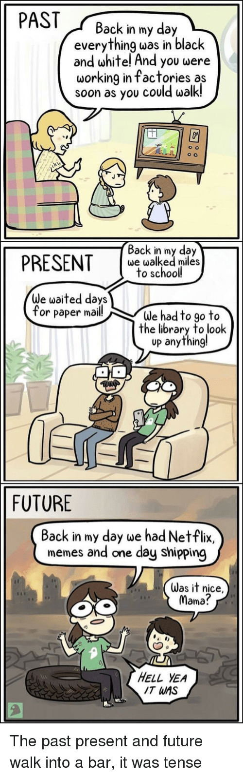 Future, Memes, and Netflix: PASTBack in my day  everything was in black  and white! And you were  working in factories as  soon as you could walk!  PRESENT s  Back in my day  we walked miles  to school  We waited days  for paper mail!  We had to go to  the library to look  up anything!  FUTURE  Back in my day we had Netflix,  memes and one day shipping  Was it nice,  Mama?  HELL YEA  IT WAS The past present and future walk into a bar, it was tense