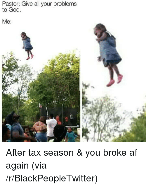 Broke AF: Pastor: Give all your problems  to God.  Me: <p>After tax season &amp; you broke af again (via /r/BlackPeopleTwitter)</p>