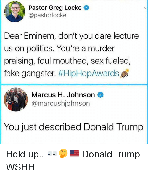 locke: Pastor Greg Locke  @pastorlocke  Dear Eminem, don't you dare lecture  us on politics. You're a murder  fake gangster. #HipHopAwards  Marcus H. Johnson  praising, foul mouthed, sex fueled  @marcushjohnsorn  You just described Donald Trump Hold up.. 👀🤔🇺🇸 DonaldTrump WSHH
