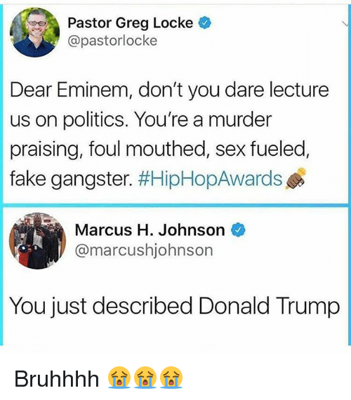locke: Pastor Greg Locke  @pastorlocke  Dear Eminem, don't you dare lecture  us on politics. You're a murder  fake gangster. #HipHopAwards  Marcus H. Johnson  praising, foul mouthed, sex fueled,  @marcushjohnson  You just described Donald Trump Bruhhhh 😭😭😭