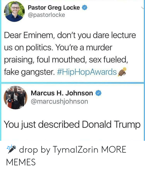 locke: Pastor Greg Locke  @pastorlocke  Dear Eminem, don't you dare lecture  us on politics. You're a murder  praising, foul mouthed, sex fueled,  fake gangster. #HipHopAwards  Marcus H. Johnson  @marcushjohnsor  You just described Donald Trump 🎤 drop by TymalZorin MORE MEMES