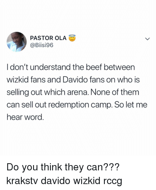 Mee: PASTOR OLA  @Biisi96  I don't understand the beef betweern  wizkid fans and Davido fans on who is  selling out which arena. None of them  can sell out redemption camp. So let mee  hear word. Do you think they can??? krakstv davido wizkid rccg
