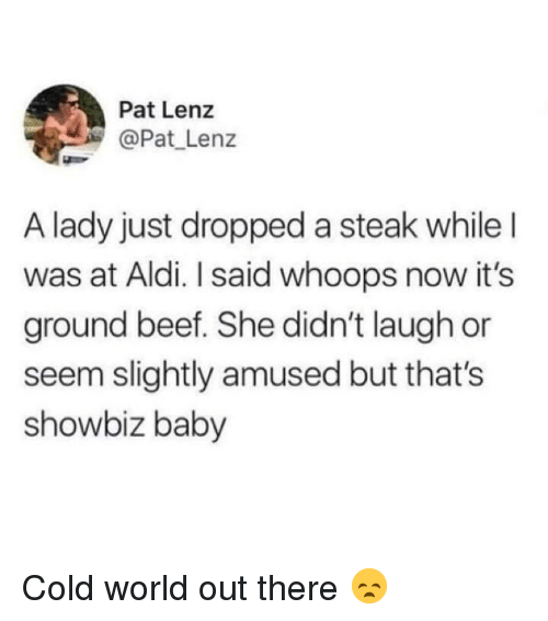 showbiz: Pat Lenz  @Pat Lenz  A lady just dropped a steak whileI  was at Aldi. I said whoops now it's  ground beef. She didn't laugh or  seem slightly amused but that's  showbiz baby Cold world out there 😞