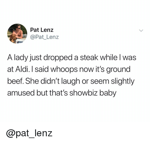 showbiz: Pat Lenz  @Pat_ Lenz  A lady just dropped a steak while l was  at Aldi. I said whoops now it's ground  beef. She didn't laugh or seem slightly  amused but that's showbiz baby @pat_lenz