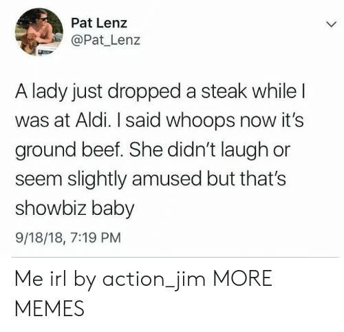 showbiz: Pat Lenz  Pat Lenz  A lady just dropped a steak while  was at Aldi. I said whoops now it's  ground beef. She didn't laugh or  seem slightly amused but that's  showbiz baby  9/18/18, 7:19 PM Me irl by action_jim MORE MEMES