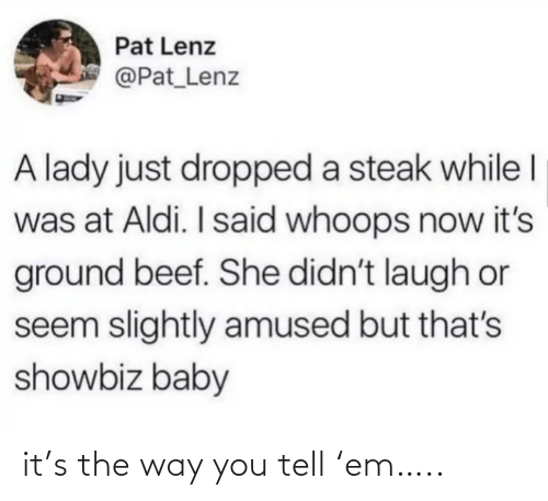 Beef: Pat Lenz  @Pat_Lenz  A lady just dropped a steak while I  was at Aldi. I said whoops now it's  ground beef. She didn't laugh or  seem slightly amused but that's  showbiz baby it's the way you tell 'em…..