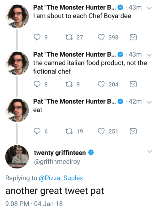 """Canned: Pat """"The Monster Hunter B . 43m  I am about to each Chef Boyardee  v  1.27  393  Pat """"The Monster Hunter B . 43m  the canned italian food product, not the  fictional chef  Pat """"The Monster Hunter B...  42m  eat  6  19  251  twenty griffinteen  @griffinmcelroy  Replying to @Pizza_Suplex  another great tweet pat  9:08 PM 04 Jan 18"""