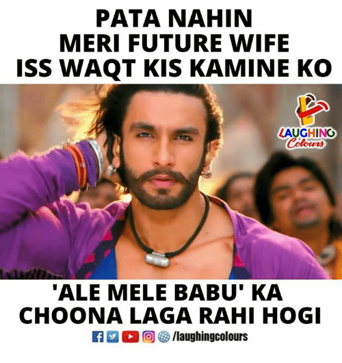 Future, Wife, and Indianpeoplefacebook: PATA NAHIN  MERI FUTURE WIFE  ISS WAQT KIS KAMINE KO  LAUGHING  'ALE MELE BABU' KA  CHOONA LAGA RAHI HOGI  f/laughingcolours