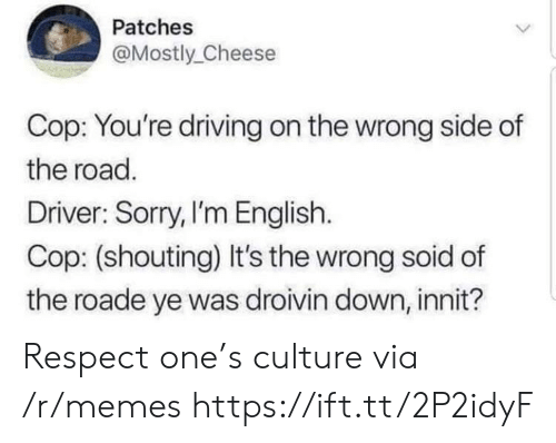 patches: Patches  Mostly Cheese  Cop: You're driving on the wrong side of  the road.  Driver: Sorry,I'm English.  Cop: (shouting) It's the wrong soid of  the roade ye was droivin down, innit? Respect one's culture via /r/memes https://ift.tt/2P2idyF