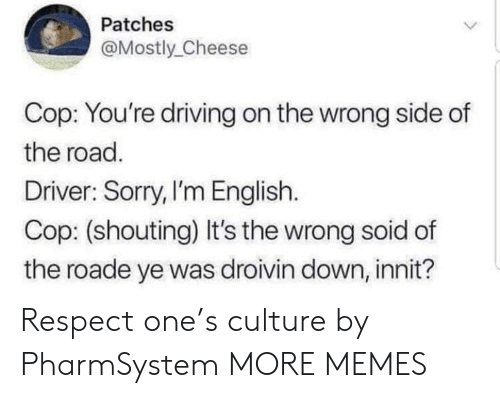 patches: Patches  Mostly Cheese  Cop: You're driving on the wrong side of  the road.  Driver: Sorry,I'm English.  Cop: (shouting) It's the wrong soid of  the roade ye was droivin down, innit? Respect one's culture by PharmSystem MORE MEMES