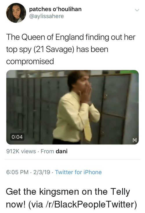 the queen of england: patches o'houlihan  @aylissahere  The Queen of England finding out her  top spy (21 Savage) has beer  compromised  0:04  912K views From dani  6:05 PM- 2/3/19 Twitter for iPhone Get the kingsmen on the Telly now! (via /r/BlackPeopleTwitter)