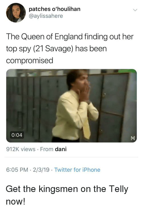 the queen of england: patches o'houlihan  @aylissahere  The Queen of England finding out her  top spy (21 Savage) has beer  compromised  0:04  912K views From dani  6:05 PM- 2/3/19 Twitter for iPhone Get the kingsmen on the Telly now!