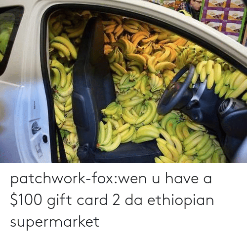2: patchwork-fox:wen u have a $100 gift card 2 da ethiopian supermarket