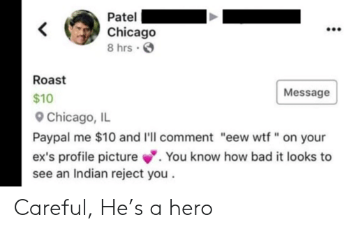 "Bad, Chicago, and Ex's: Patel  Chicago  8 hrs  Roast  Message  $10  Chicago, IL  Paypal me $10 and I'll comment ""eew wtf "" on your  .You know how bad it looks to  ex's profile picture  see an Indian reject you Careful, He's a hero"