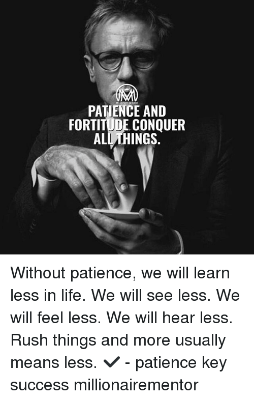 Life, Memes, and Patience: PATIENCE AND  FORTITUDE CONQUER  ALL THINGS. Without patience, we will learn less in life. We will see less. We will feel less. We will hear less. Rush things and more usually means less. ✔️ - patience key success millionairementor