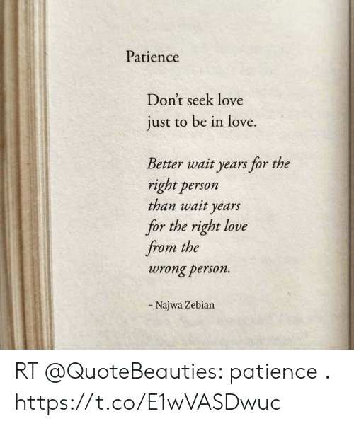 Love, Memes, and Patience: Patience  Don't seek love  just to be in love.  Better wait years for the  right person  than wait years  for the right love  from the  wrong person.  - Najwa Zebian RT @QuoteBeauties: patience . https://t.co/E1wVASDwuc