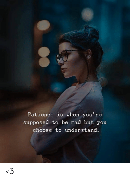 Patience: Patience is when you're  supposed to be mad but you  choose to understand. <3