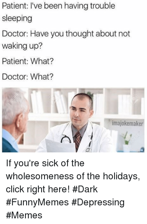Click, Doctor, and Memes: Patient: I've been having trouble  sleeping  Doctor: Have you thought about not  waking up?  Patient: What?  Doctor: What?  imajokemaker If you're sick of the wholesomeness of the holidays, click right here! #Dark #FunnyMemes #Depressing #Memes