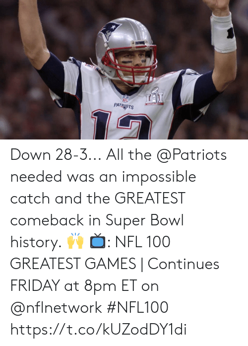 Friday, Memes, and Nfl: PATR  LAI  PATRIOTS Down 28-3...  All the @Patriots needed was an impossible catch and the GREATEST comeback in Super Bowl history. 🙌  📺: NFL 100 GREATEST GAMES | Continues FRIDAY at 8pm ET on @nflnetwork #NFL100 https://t.co/kUZodDY1di