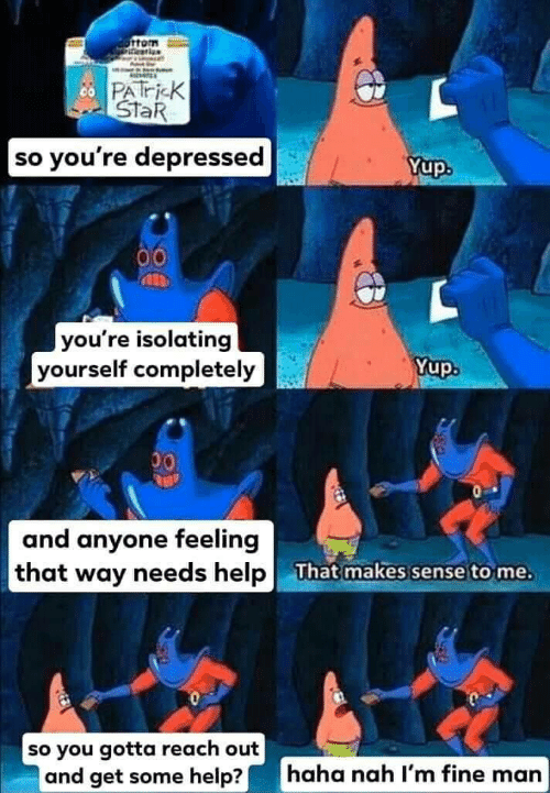Help, Star, and Haha: PATri K  StaR  so you're depressed  Yup.  00  you're isolating  yourself completely  Yup.  00  and anyone feeling  that way needs help  That makes sense to me.  so you gotta reach out  and get some help?|  haha nah l'm fine man